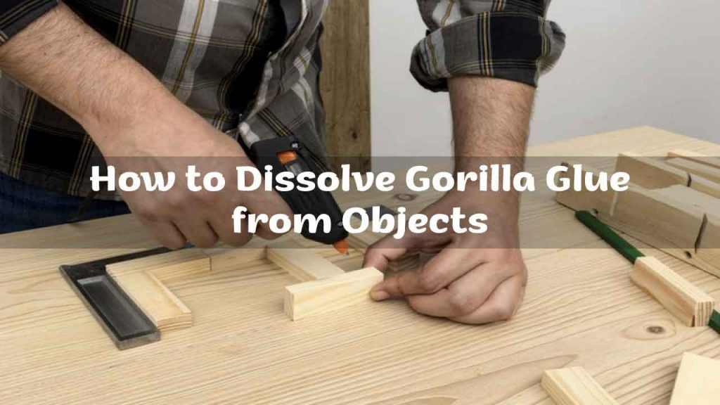 How to Dissolve Gorilla Glue from Objects